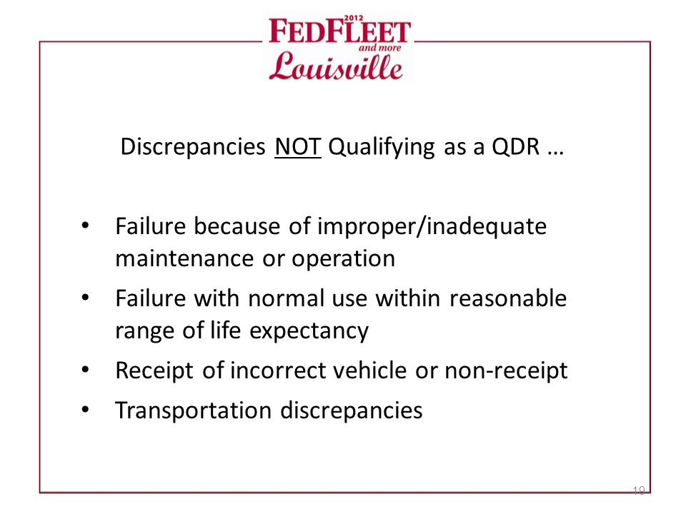 Discrepancies NOT Qualifying as a QDR … Failure because of improper/inadequate maintenance or operation Failure with normal use within reasonable range of life expectancy Receipt of incorrect vehicle or non-receipt Transportation discrepancies 19