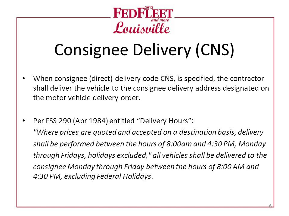 Consignee Delivery (CNS) 6 When consignee (direct) delivery code CNS, is specified, the contractor shall deliver the vehicle to the consignee delivery address designated on the motor vehicle delivery order.