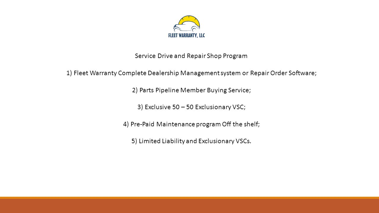 Service Drive and Repair Shop Program 1) Fleet Warranty Complete Dealership Management system or Repair Order Software; 2) Parts Pipeline Member Buying Service; 3) Exclusive 50 – 50 Exclusionary VSC; 4) Pre-Paid Maintenance program Off the shelf; 5) Limited Liability and Exclusionary VSCs.