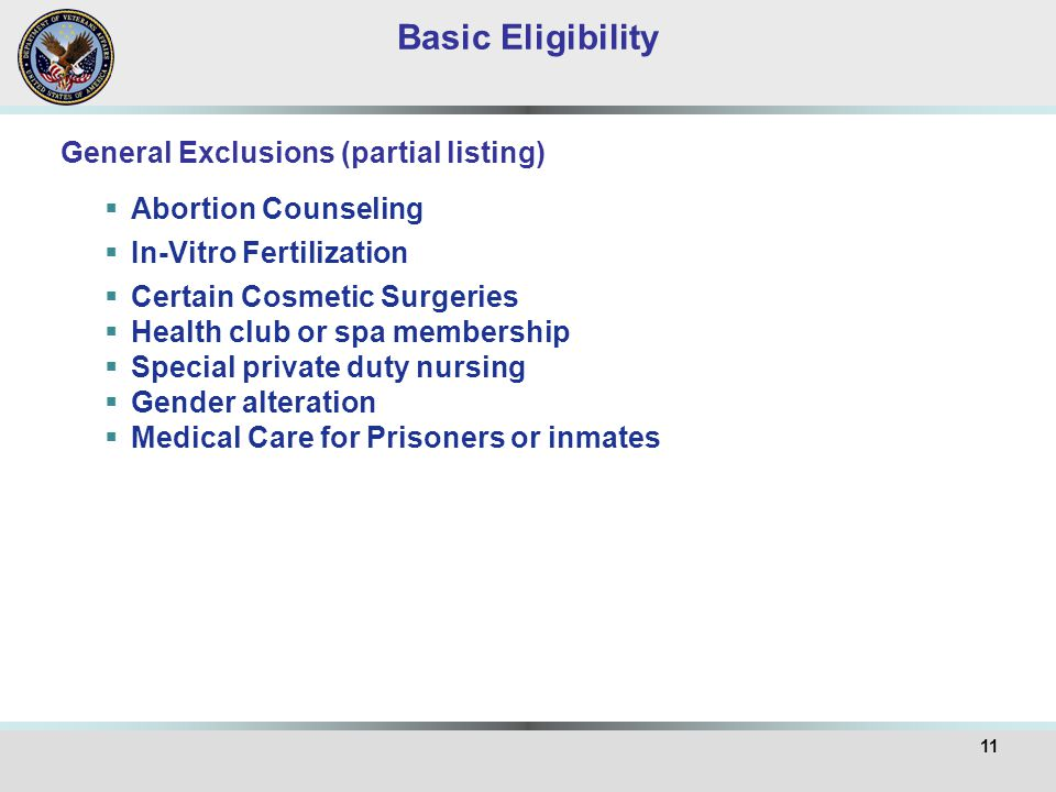 11 General Exclusions (partial listing) Basic Eligibility  Abortion Counseling  In-Vitro Fertilization  Certain Cosmetic Surgeries  Health club or spa membership  Special private duty nursing  Gender alteration  Medical Care for Prisoners or inmates