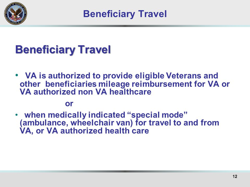 Beneficiary Travel VA is authorized to provide eligible Veterans and other beneficiaries mileage reimbursement for VA or VA authorized non VA healthcare or when medically indicated special mode (ambulance, wheelchair van) for travel to and from VA, or VA authorized health care 12