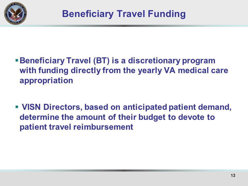 Beneficiary Travel Funding  Beneficiary Travel (BT) is a discretionary program with funding directly from the yearly VA medical care appropriation 