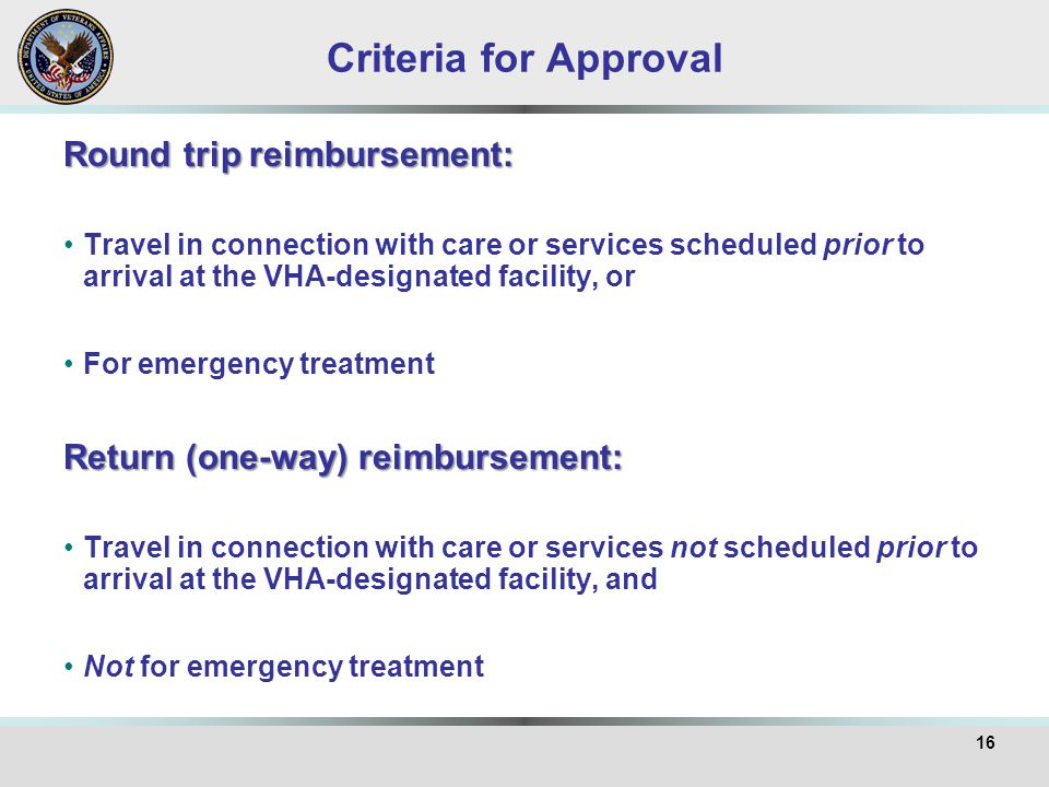 Criteria for Approval Round trip reimbursement: Travel in connection with care or services scheduled prior to arrival at the VHA-designated facility,