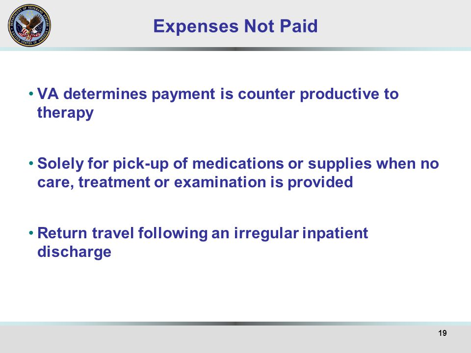 Expenses Not Paid VA determines payment is counter productive to therapy Solely for pick-up of medications or supplies when no care, treatment or examination is provided Return travel following an irregular inpatient discharge 19