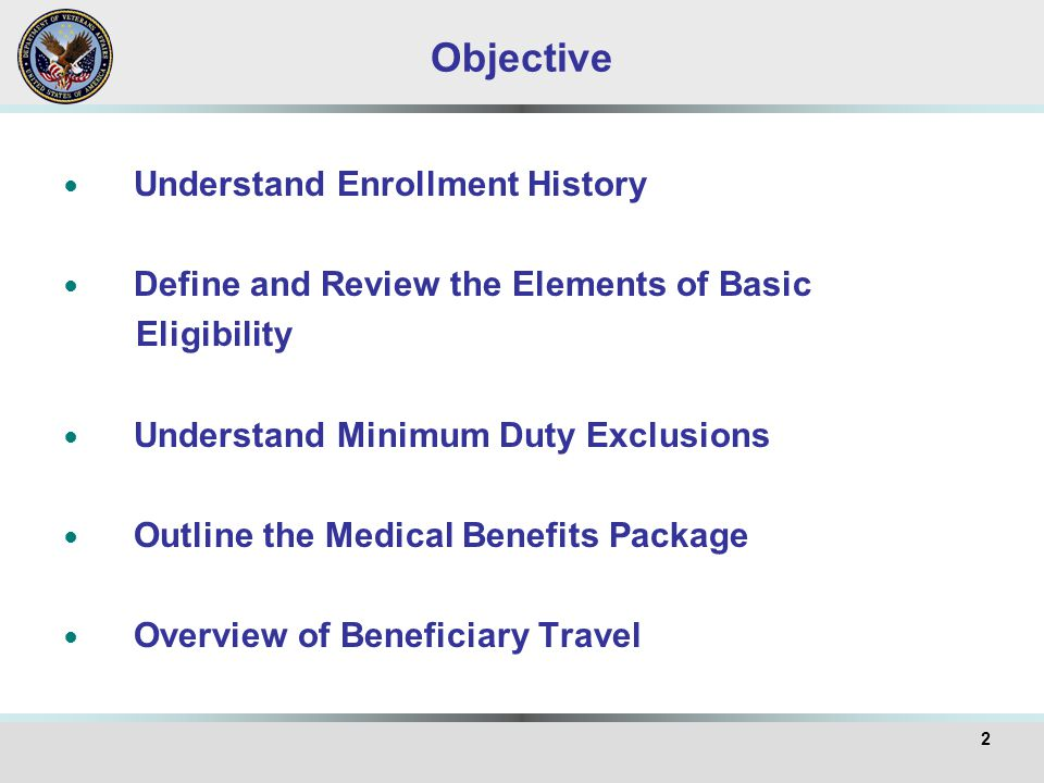 Objective Understand Enrollment History Define and Review the Elements of Basic Eligibility Understand Minimum Duty Exclusions Outline the Medical Ben
