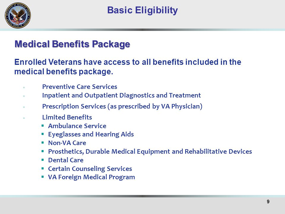 9 Medical Benefits Package Enrolled Veterans have access to all benefits included in the medical benefits package. Basic Eligibility Preventive Care S