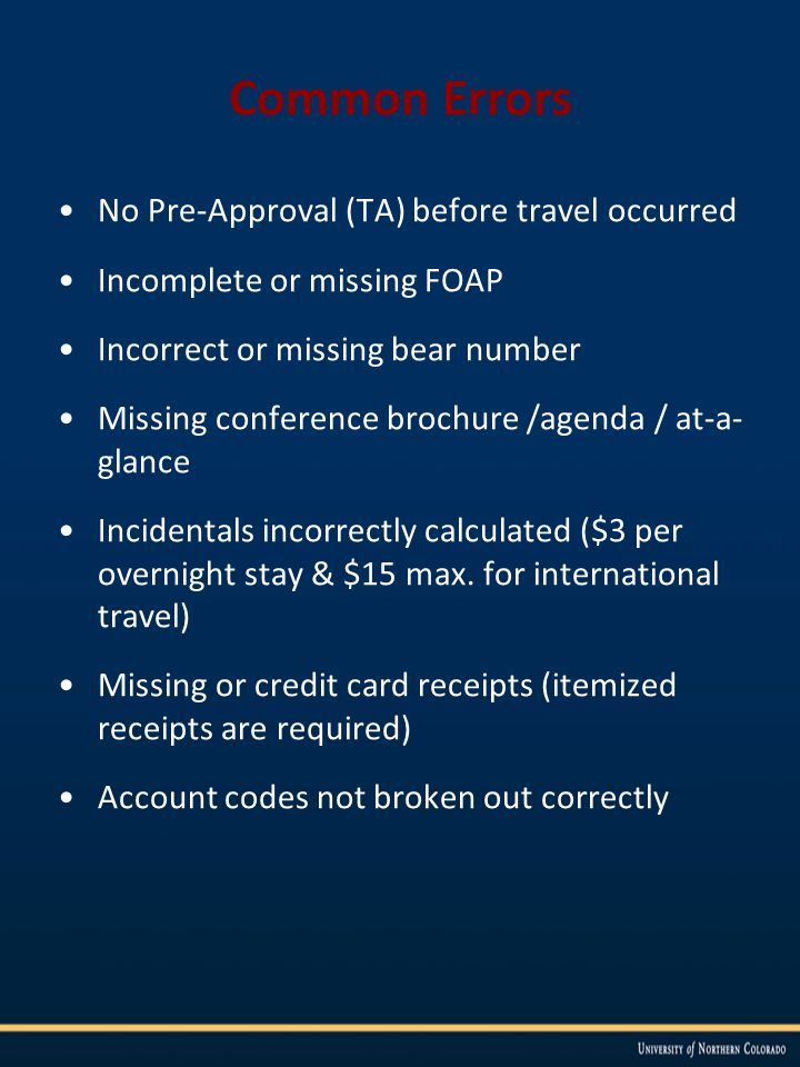 Common Errors No Pre-Approval (TA) before travel occurred Incomplete or missing FOAP Incorrect or missing bear number Missing conference brochure /agenda / at-a- glance Incidentals incorrectly calculated ($3 per overnight stay & $15 max.