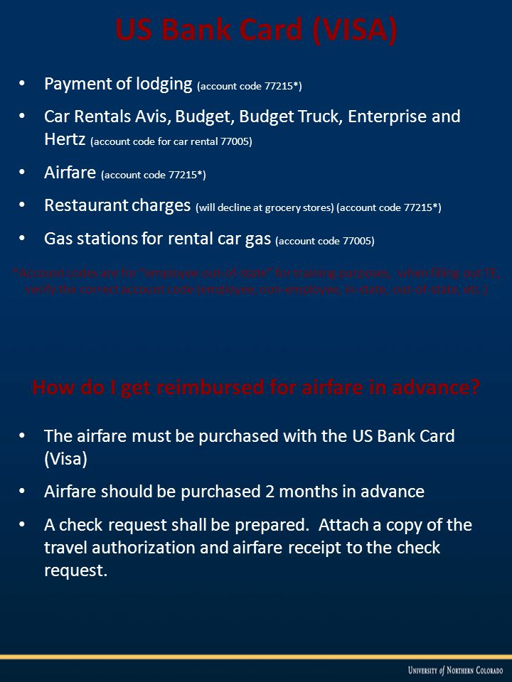 US Bank Card (VISA) Payment of lodging (account code 77215*) Car Rentals Avis, Budget, Budget Truck, Enterprise and Hertz (account code for car rental 77005) Airfare (account code 77215*) Restaurant charges (will decline at grocery stores) (account code 77215*) Gas stations for rental car gas (account code 77005) *Account codes are for employee out-of-state for training purposes, when filling out TE, verify the correct account code (employee, non-employee, in-state, out-of-state, etc.) How do I get reimbursed for airfare in advance.