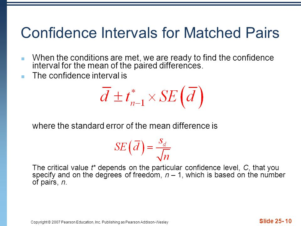 Copyright © 2007 Pearson Education, Inc. Publishing as Pearson Addison-Wesley Slide 25- 10 Confidence Intervals for Matched Pairs When the conditions