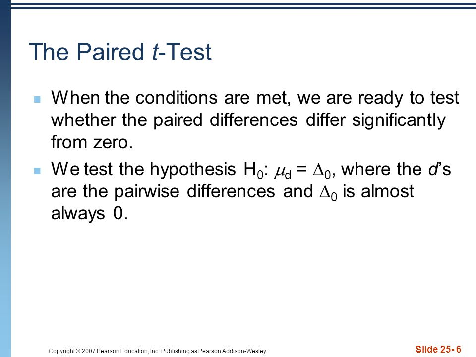 Copyright © 2007 Pearson Education, Inc. Publishing as Pearson Addison-Wesley Slide 25- 6 The Paired t-Test When the conditions are met, we are ready