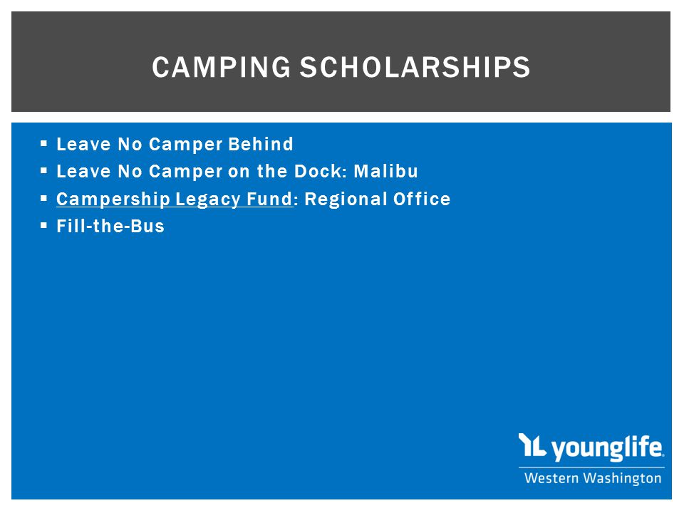  Leave No Camper Behind  Leave No Camper on the Dock: Malibu  Campership Legacy Fund: Regional Office Campership Legacy Fund  Fill-the-Bus CAMPING SCHOLARSHIPS