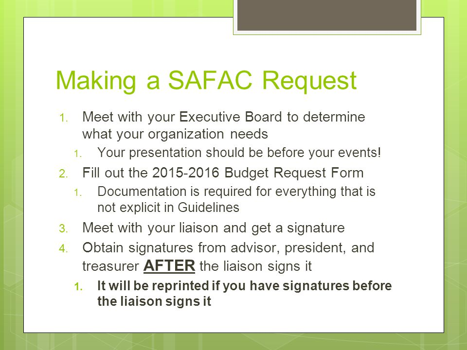 Making a SAFAC Request 1. Meet with your Executive Board to determine what your organization needs 1. Your presentation should be before your events!