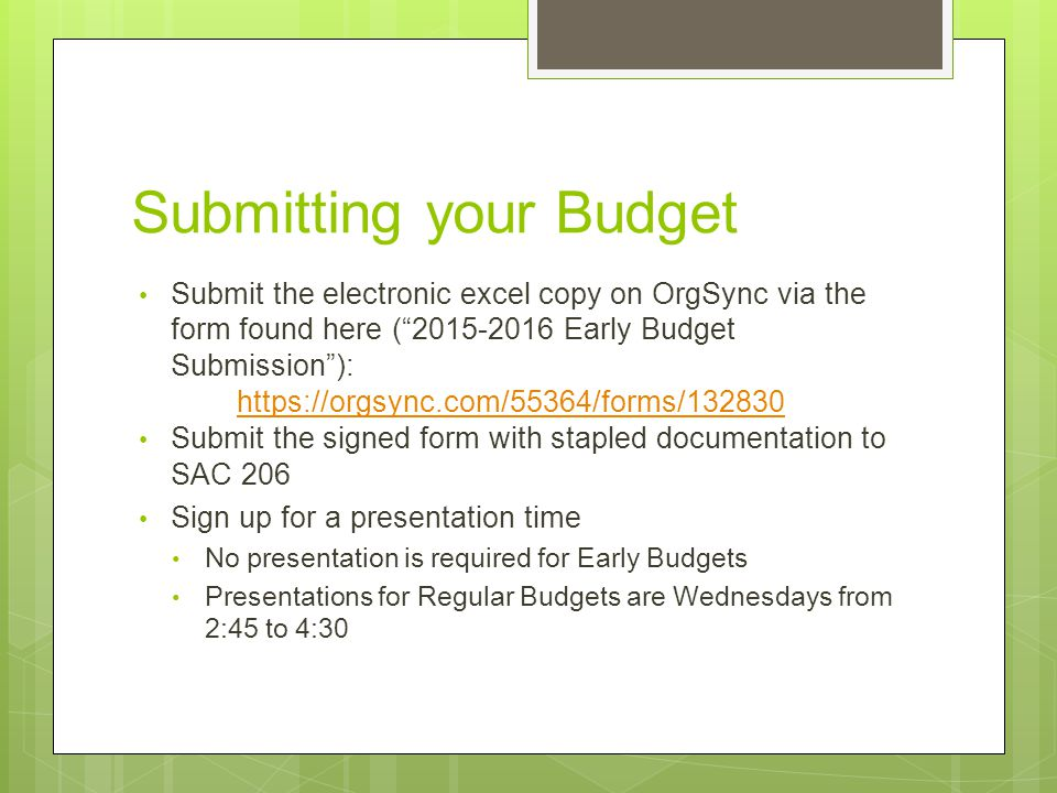 Submitting your Budget Submit the electronic excel copy on OrgSync via the form found here ( 2015-2016 Early Budget Submission ): https://orgsync.com/55364/forms/132830 https://orgsync.com/55364/forms/132830 Submit the signed form with stapled documentation to SAC 206 Sign up for a presentation time No presentation is required for Early Budgets Presentations for Regular Budgets are Wednesdays from 2:45 to 4:30