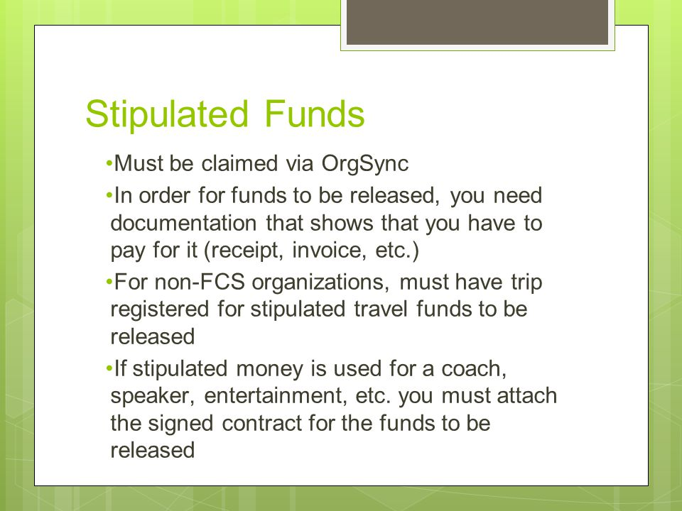 Stipulated Funds Must be claimed via OrgSync In order for funds to be released, you need documentation that shows that you have to pay for it (receipt, invoice, etc.) For non-FCS organizations, must have trip registered for stipulated travel funds to be released If stipulated money is used for a coach, speaker, entertainment, etc.