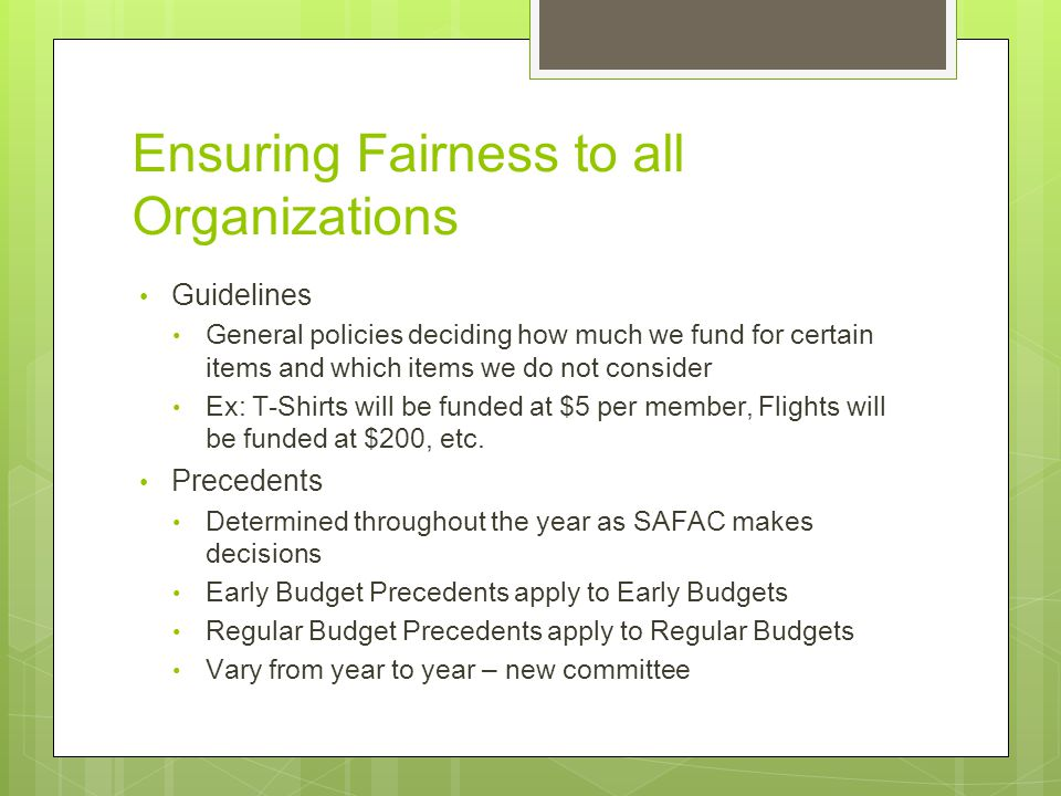 Ensuring Fairness to all Organizations Guidelines General policies deciding how much we fund for certain items and which items we do not consider Ex: T-Shirts will be funded at $5 per member, Flights will be funded at $200, etc.