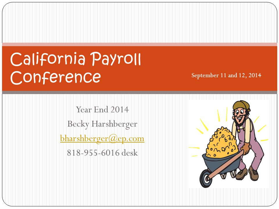 Year End 2014 Becky Harshberger bharshberger@ep.com 818-955-6016 desk California Payroll Conference September 11 and 12, 2014