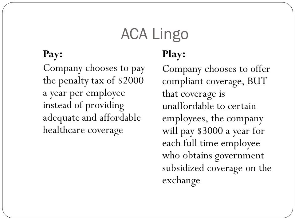ACA Lingo Pay: Company chooses to pay the penalty tax of $2000 a year per employee instead of providing adequate and affordable healthcare coverage Play: Company chooses to offer compliant coverage, BUT that coverage is unaffordable to certain employees, the company will pay $3000 a year for each full time employee who obtains government subsidized coverage on the exchange