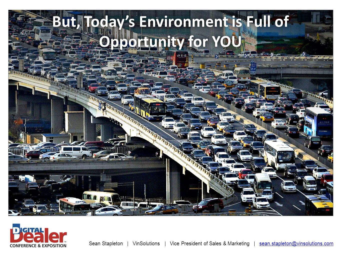 Sean Stapleton | VinSolutions | Vice President of Sales & Marketing | sean.stapleton@vinsolutions.comsean.stapleton@vinsolutions.com But, Today's Environment is Full of Opportunity for YOU