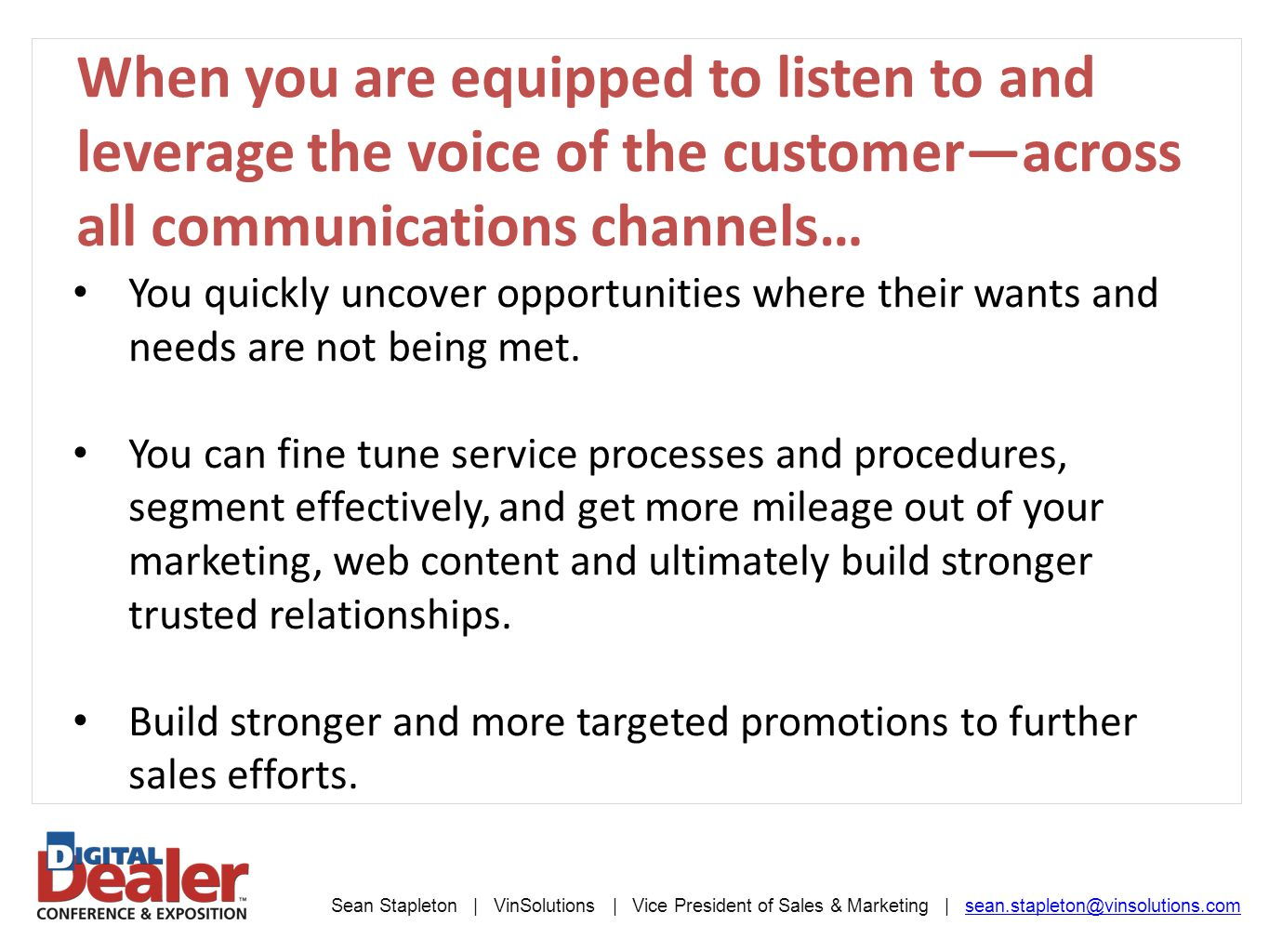 Sean Stapleton | VinSolutions | Vice President of Sales & Marketing | sean.stapleton@vinsolutions.comsean.stapleton@vinsolutions.com When you are equipped to listen to and leverage the voice of the customer—across all communications channels… You quickly uncover opportunities where their wants and needs are not being met.