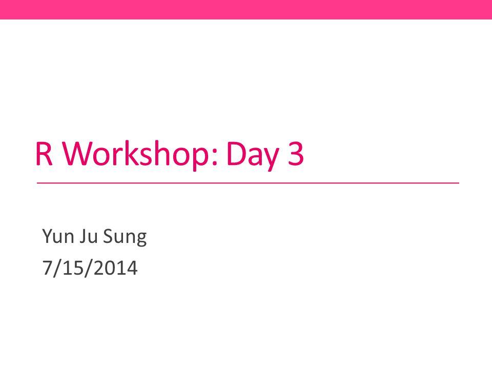 R Workshop: Day 3 Yun Ju Sung 7/15/2014