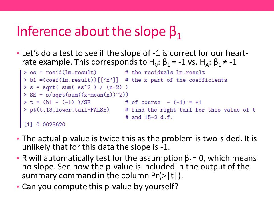 Inference about the slope β 1 Let's do a test to see if the slope of -1 is correct for our heart- rate example.