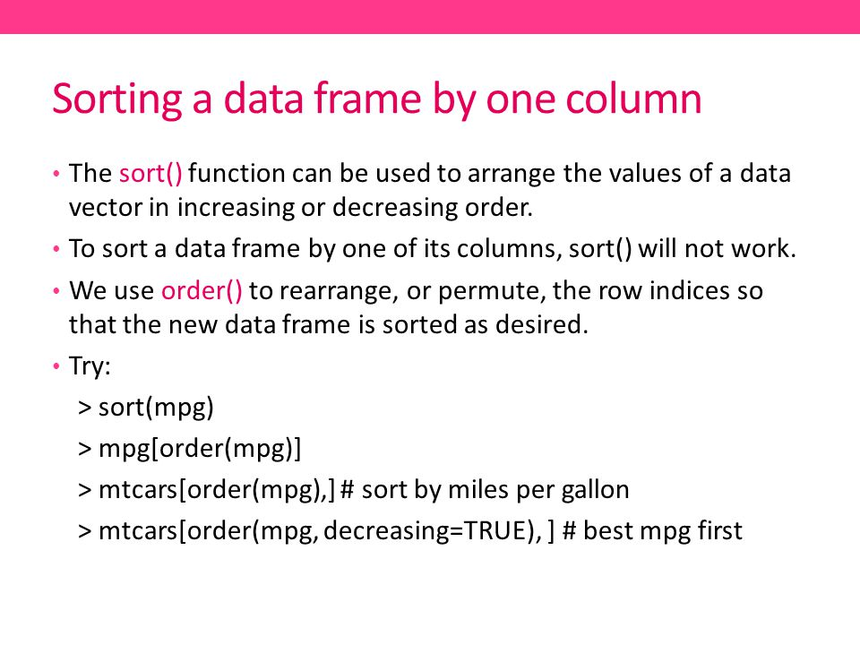 Sorting a data frame by one column The sort() function can be used to arrange the values of a data vector in increasing or decreasing order.