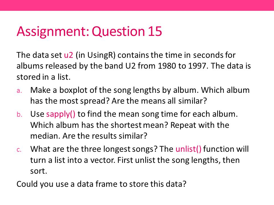 Assignment: Question 15 The data set u2 (in UsingR) contains the time in seconds for albums released by the band U2 from 1980 to 1997.