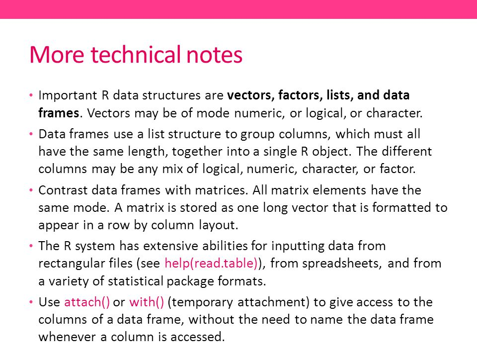 More technical notes Important R data structures are vectors, factors, lists, and data frames.