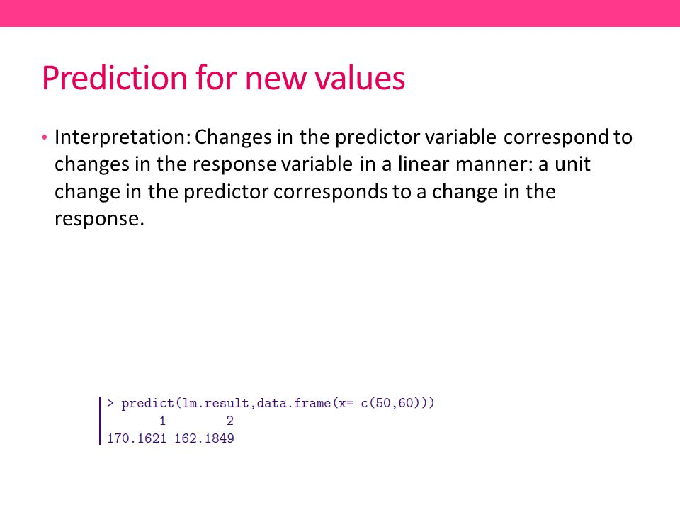 Prediction for new values Interpretation: Changes in the predictor variable correspond to changes in the response variable in a linear manner: a unit change in the predictor corresponds to a change in the response.