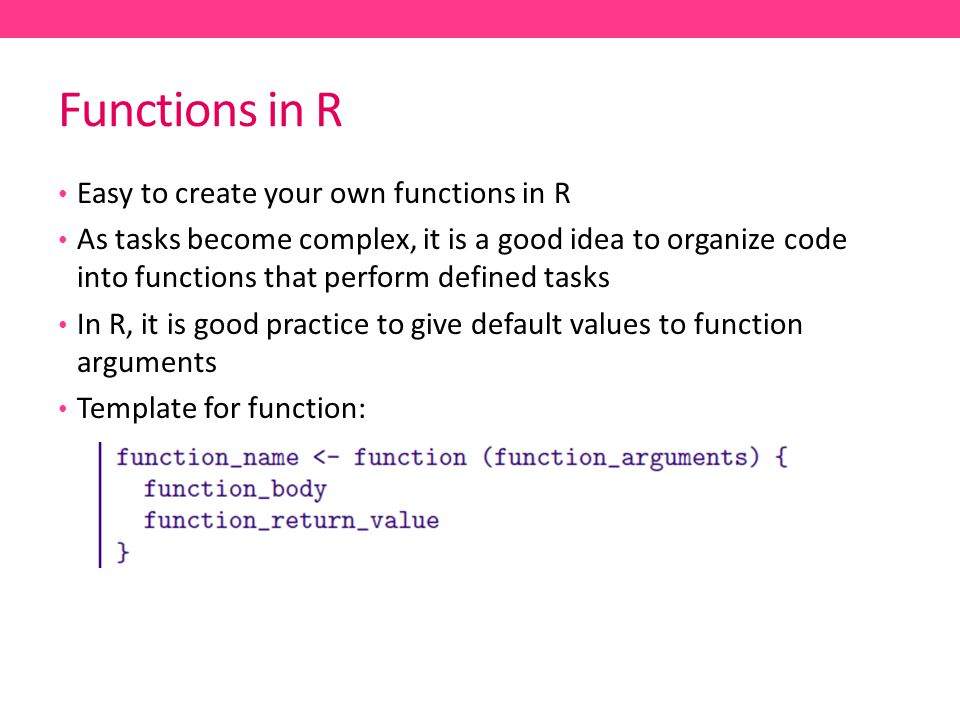 Functions in R Easy to create your own functions in R As tasks become complex, it is a good idea to organize code into functions that perform defined tasks In R, it is good practice to give default values to function arguments Template for function: