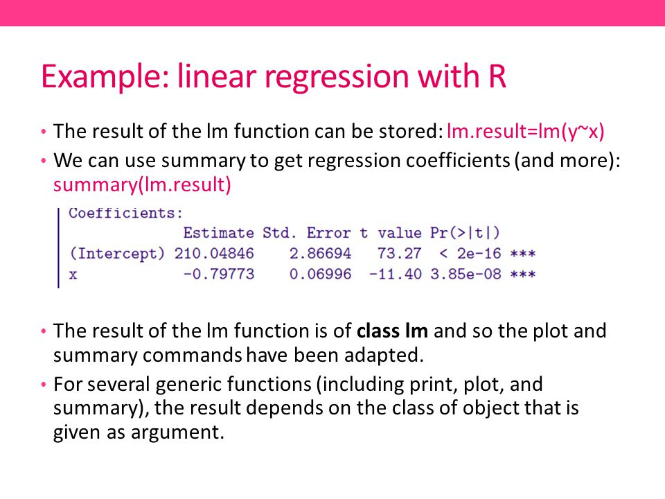 Example: linear regression with R The result of the lm function can be stored: lm.result=lm(y~x) We can use summary to get regression coefficients (and more): summary(lm.result) The result of the lm function is of class lm and so the plot and summary commands have been adapted.