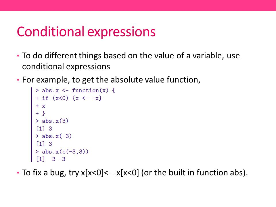 Conditional expressions To do different things based on the value of a variable, use conditional expressions For example, to get the absolute value function, To fix a bug, try x[x<0]<- -x[x<0] (or the built in function abs).