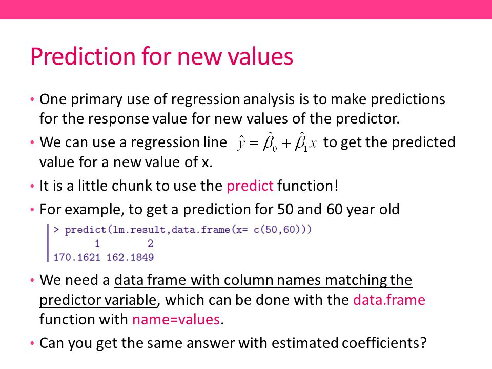 Prediction for new values One primary use of regression analysis is to make predictions for the response value for new values of the predictor.