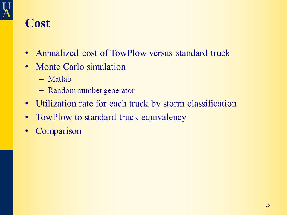 Cost Annualized cost of TowPlow versus standard truck Monte Carlo simulation – Matlab – Random number generator Utilization rate for each truck by storm classification TowPlow to standard truck equivalency Comparison 26