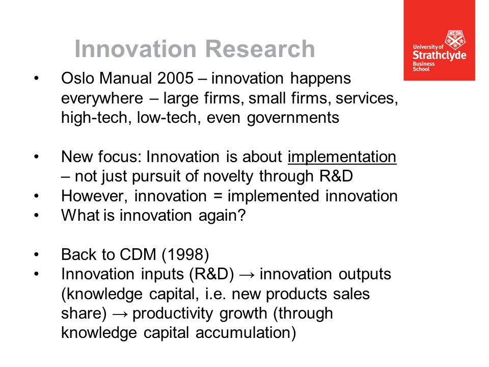 Innovation Research Oslo Manual 2005 – innovation happens everywhere – large firms, small firms, services, high-tech, low-tech, even governments New focus: Innovation is about implementation – not just pursuit of novelty through R&D However, innovation = implemented innovation What is innovation again.