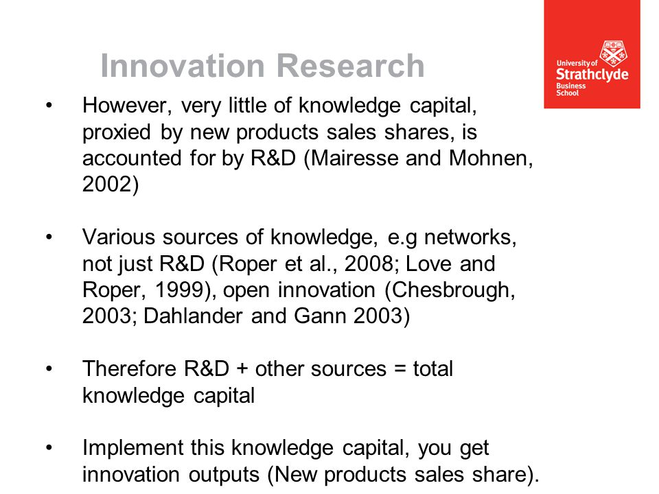 Innovation Research However, very little of knowledge capital, proxied by new products sales shares, is accounted for by R&D (Mairesse and Mohnen, 2002) Various sources of knowledge, e.g networks, not just R&D (Roper et al., 2008; Love and Roper, 1999), open innovation (Chesbrough, 2003; Dahlander and Gann 2003) Therefore R&D + other sources = total knowledge capital Implement this knowledge capital, you get innovation outputs (New products sales share).