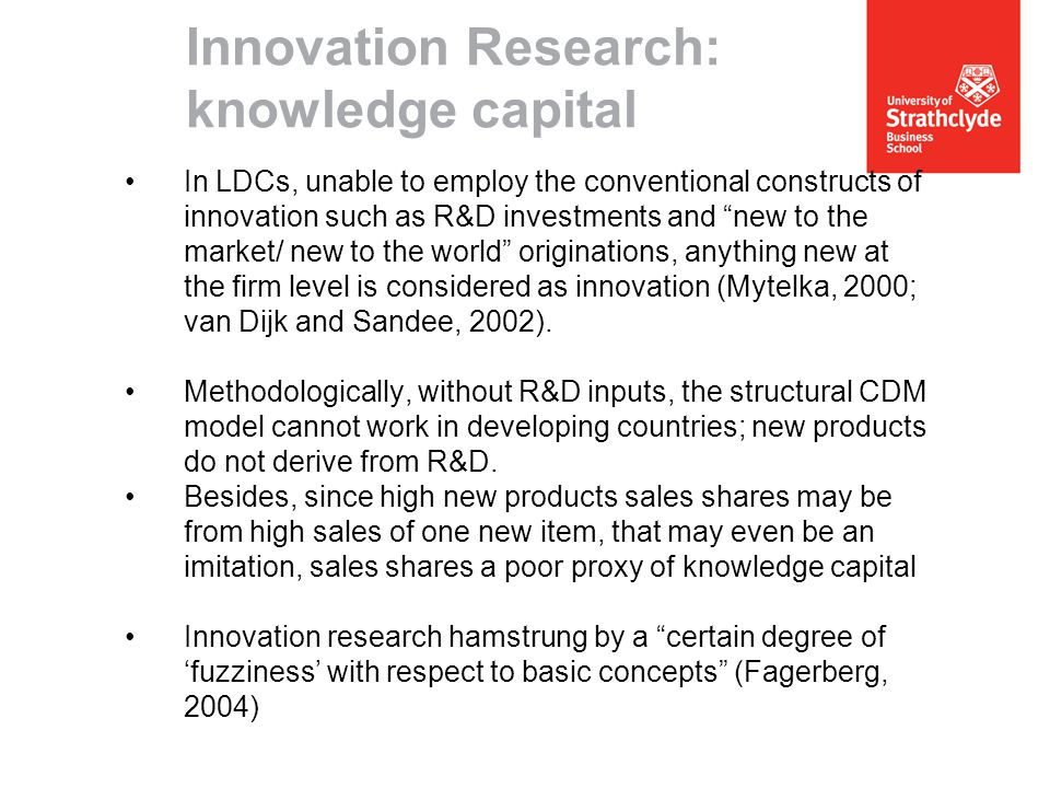 Innovation Research: knowledge capital In LDCs, unable to employ the conventional constructs of innovation such as R&D investments and new to the market/ new to the world originations, anything new at the firm level is considered as innovation (Mytelka, 2000; van Dijk and Sandee, 2002).