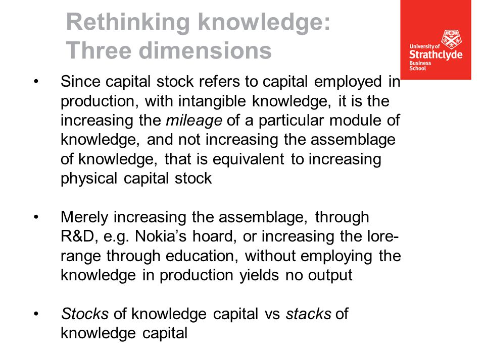 Since capital stock refers to capital employed in production, with intangible knowledge, it is the increasing the mileage of a particular module of knowledge, and not increasing the assemblage of knowledge, that is equivalent to increasing physical capital stock Merely increasing the assemblage, through R&D, e.g.