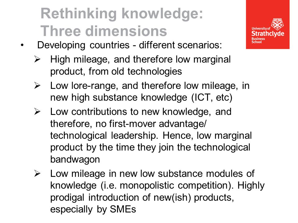 Rethinking knowledge: Three dimensions Developing countries - different scenarios:  High mileage, and therefore low marginal product, from old technologies  Low lore-range, and therefore low mileage, in new high substance knowledge (ICT, etc)  Low contributions to new knowledge, and therefore, no first-mover advantage/ technological leadership.