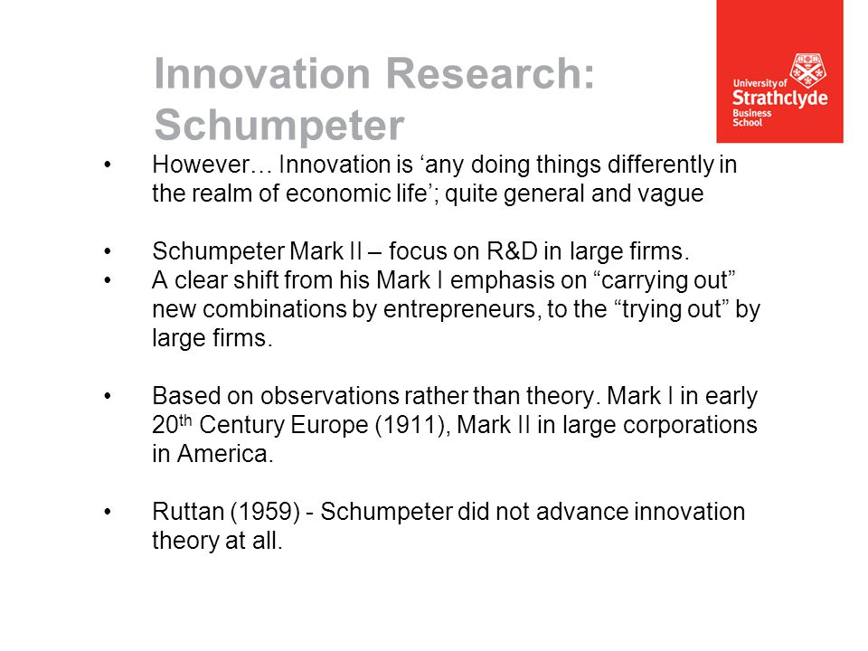 Innovation Research: Schumpeter However… Innovation is 'any doing things differently in the realm of economic life'; quite general and vague Schumpeter Mark II – focus on R&D in large firms.