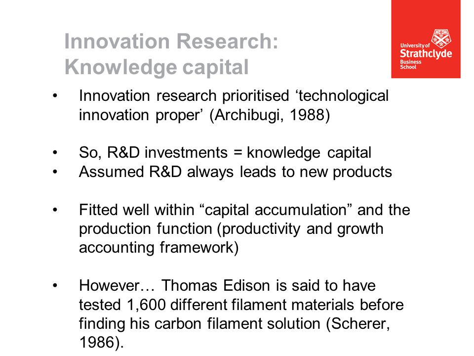 Innovation Research: Knowledge capital Innovation research prioritised 'technological innovation proper' (Archibugi, 1988) So, R&D investments = knowledge capital Assumed R&D always leads to new products Fitted well within capital accumulation and the production function (productivity and growth accounting framework) However… Thomas Edison is said to have tested 1,600 different filament materials before finding his carbon filament solution (Scherer, 1986).