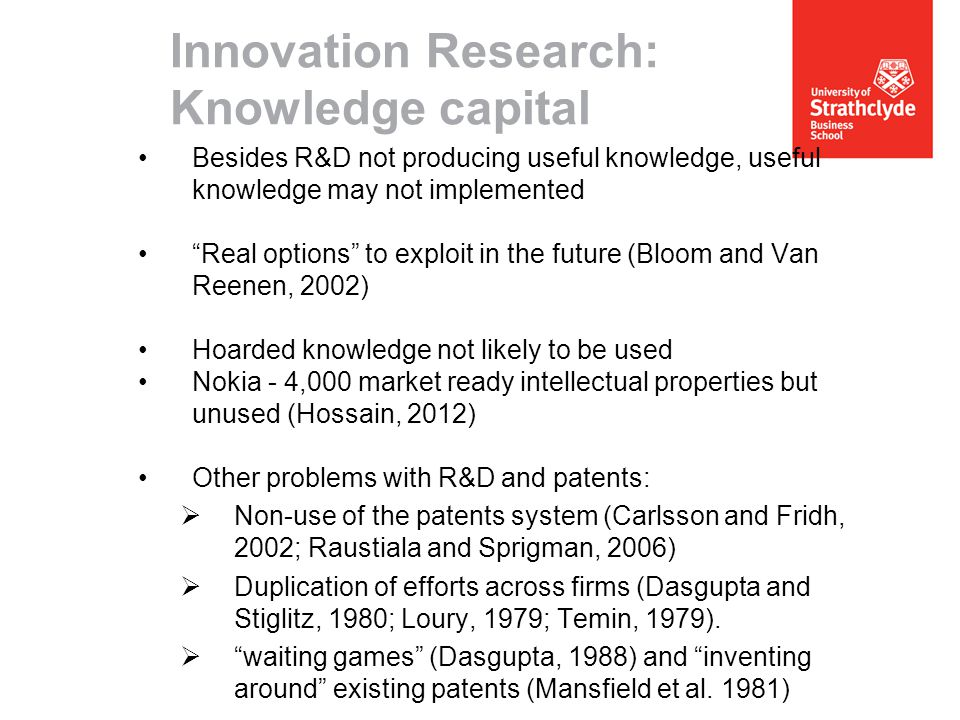 Innovation Research: Knowledge capital Besides R&D not producing useful knowledge, useful knowledge may not implemented Real options to exploit in the future (Bloom and Van Reenen, 2002) Hoarded knowledge not likely to be used Nokia - 4,000 market ready intellectual properties but unused (Hossain, 2012) Other problems with R&D and patents:  Non-use of the patents system (Carlsson and Fridh, 2002; Raustiala and Sprigman, 2006)  Duplication of efforts across firms (Dasgupta and Stiglitz, 1980; Loury, 1979; Temin, 1979).