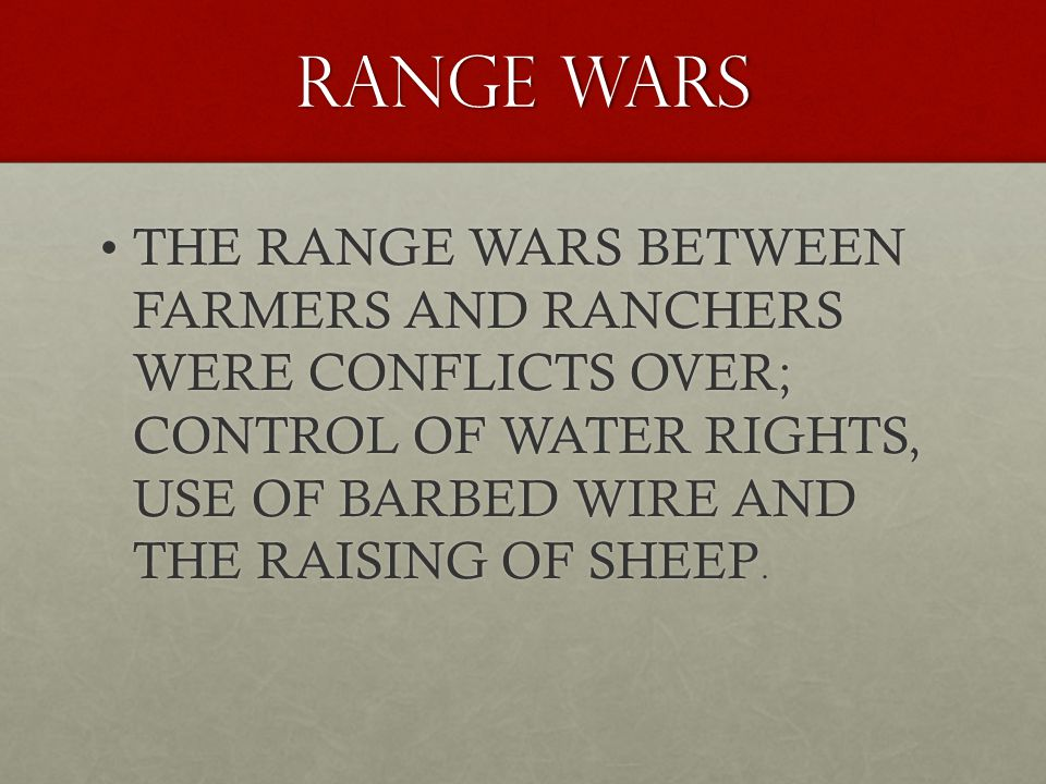 RANGE WARS THE RANGE WARS BETWEEN FARMERS AND RANCHERS WERE CONFLICTS OVER; CONTROL OF WATER RIGHTS, USE OF BARBED WIRE AND THE RAISING OF SHEEP.THE RANGE WARS BETWEEN FARMERS AND RANCHERS WERE CONFLICTS OVER; CONTROL OF WATER RIGHTS, USE OF BARBED WIRE AND THE RAISING OF SHEEP.