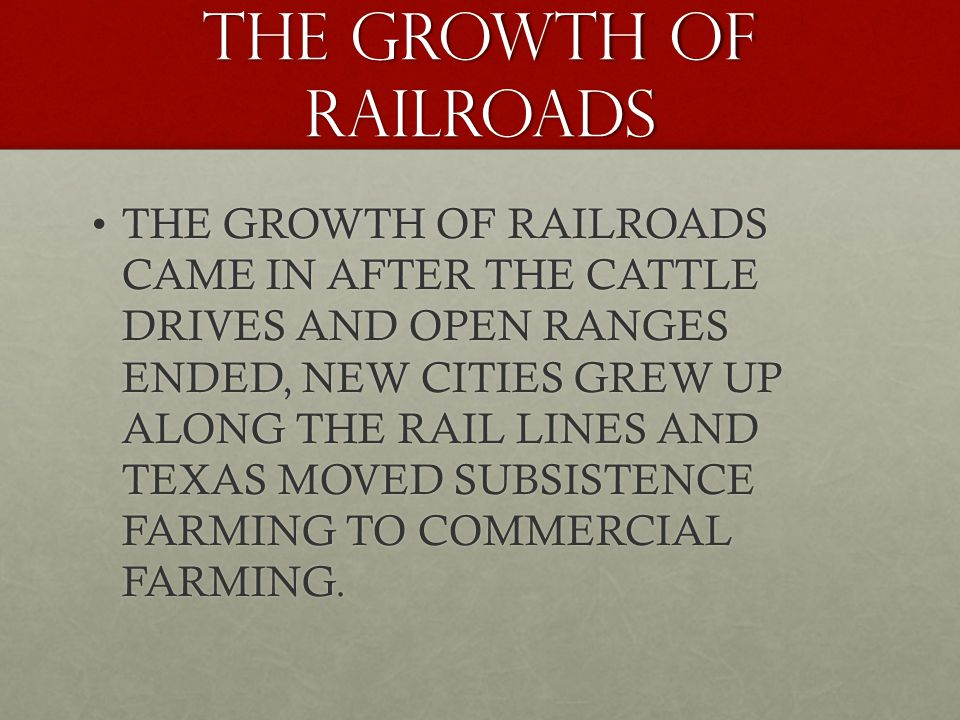 THE GROWTH OF RAILROADS THE GROWTH OF RAILROADS CAME IN AFTER THE CATTLE DRIVES AND OPEN RANGES ENDED, NEW CITIES GREW UP ALONG THE RAIL LINES AND TEXAS MOVED SUBSISTENCE FARMING TO COMMERCIAL FARMING.THE GROWTH OF RAILROADS CAME IN AFTER THE CATTLE DRIVES AND OPEN RANGES ENDED, NEW CITIES GREW UP ALONG THE RAIL LINES AND TEXAS MOVED SUBSISTENCE FARMING TO COMMERCIAL FARMING.