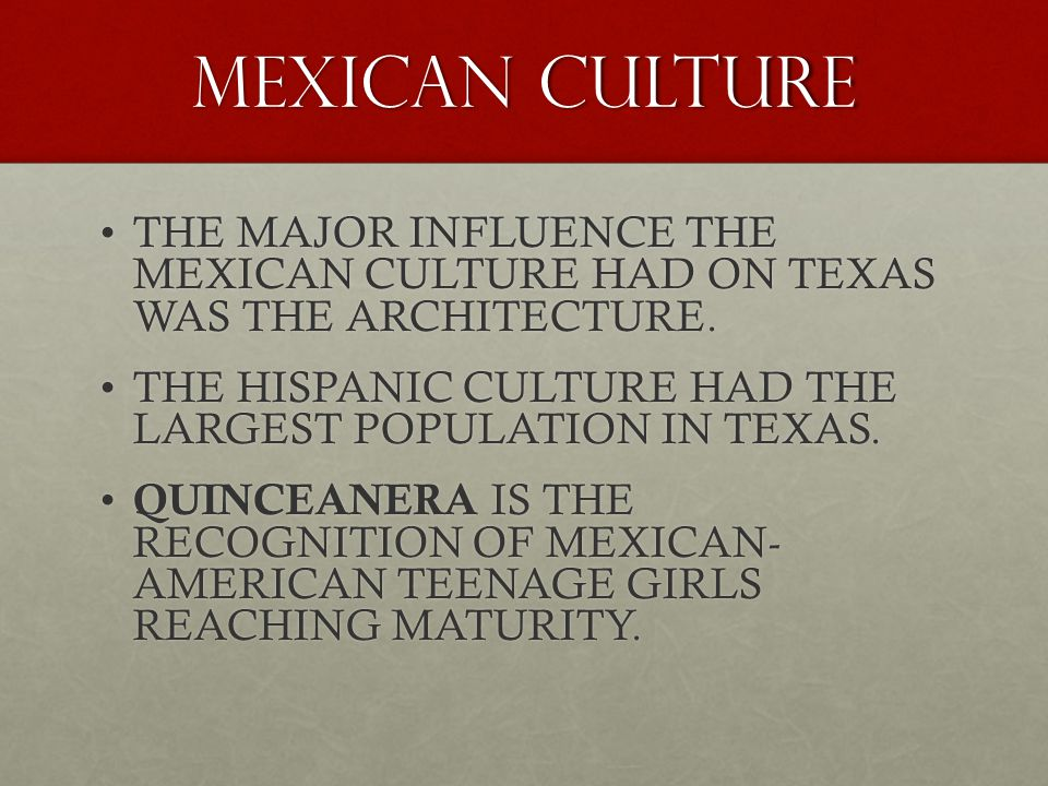 MEXICAN CULTURE THE MAJOR INFLUENCE THE MEXICAN CULTURE HAD ON TEXAS WAS THE ARCHITECTURE.THE MAJOR INFLUENCE THE MEXICAN CULTURE HAD ON TEXAS WAS THE ARCHITECTURE.