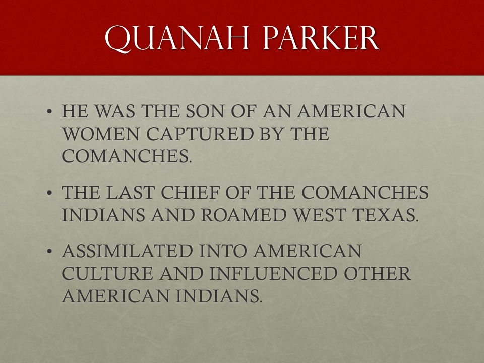 QUANAH PARKER HE WAS THE SON OF AN AMERICAN WOMEN CAPTURED BY THE COMANCHES.HE WAS THE SON OF AN AMERICAN WOMEN CAPTURED BY THE COMANCHES.