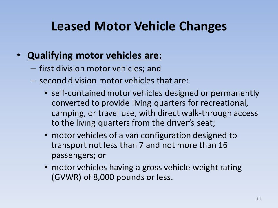 Leased Motor Vehicle Changes Qualifying motor vehicles are: – first division motor vehicles; and – second division motor vehicles that are: self-contained motor vehicles designed or permanently converted to provide living quarters for recreational, camping, or travel use, with direct walk-through access to the living quarters from the driver's seat; motor vehicles of a van configuration designed to transport not less than 7 and not more than 16 passengers; or motor vehicles having a gross vehicle weight rating (GVWR) of 8,000 pounds or less.