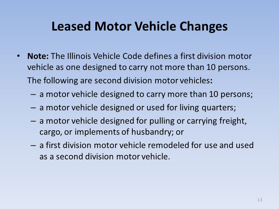 Leased Motor Vehicle Changes Note: The Illinois Vehicle Code defines a first division motor vehicle as one designed to carry not more than 10 persons.