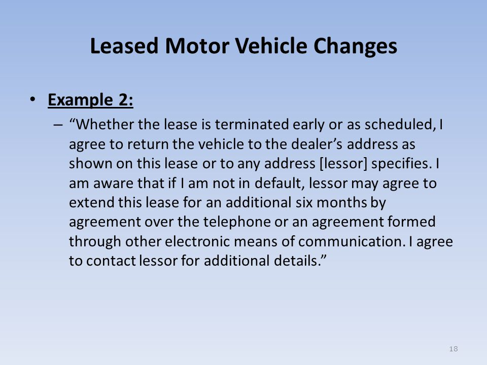Leased Motor Vehicle Changes Example 2: – Whether the lease is terminated early or as scheduled, I agree to return the vehicle to the dealer's address as shown on this lease or to any address [lessor] specifies.
