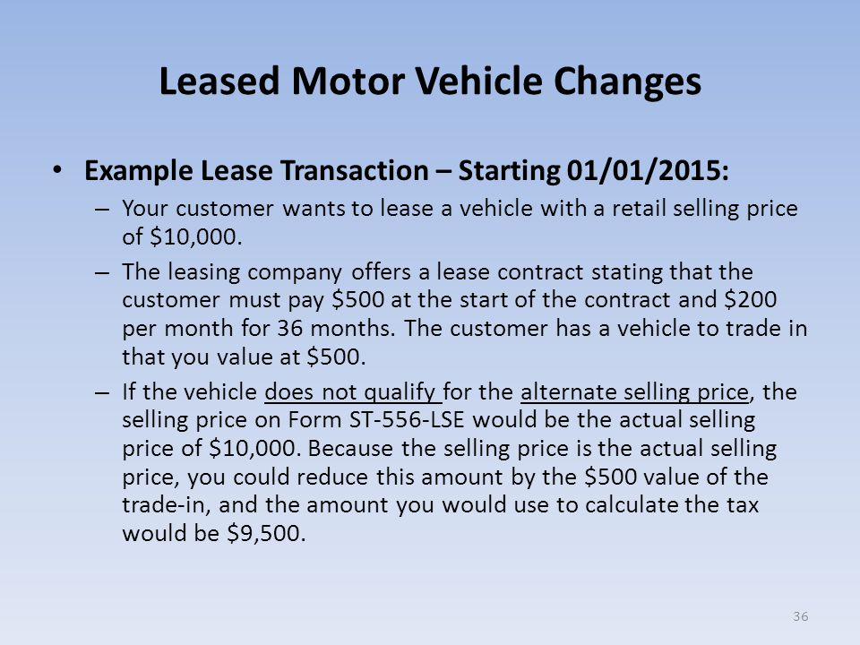 Leased Motor Vehicle Changes Example Lease Transaction – Starting 01/01/2015: – Your customer wants to lease a vehicle with a retail selling price of $10,000.